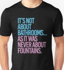 It's not about bathrooms as it was never about fountains Unisex T-Shirt