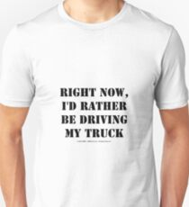 Right Now, I'd Rather Be Driving My Truck - Black Text Unisex T-Shirt