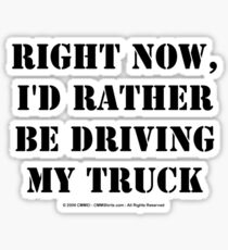 Right Now, I'd Rather Be Driving My Truck - Black Text Sticker