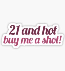 21 and hot BUY ME A SHOT Sticker