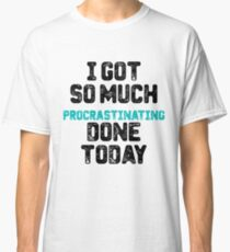 I got so much procrastinating done today Classic T-Shirt