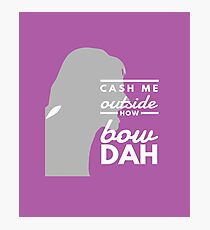 Cash me Outside, Howbow Dah Photographic Print