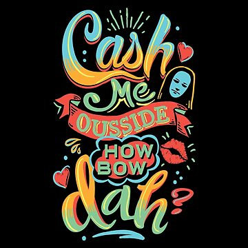 Cash Me Ousside How Bow Dah? by DeepFriedArt
