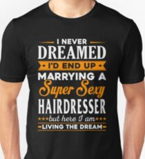 Hairdresser I Never Dreamed I'd End Up Marrying A Super Sexy Hairdresser But Here I Am Living The Dream T-Shirt