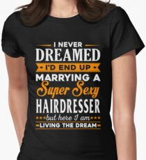 Hairdresser I Never Dreamed I'd End Up Marrying A Super Sexy Hairdresser But Here I Am Living The Dream Womens Fitted T-Shirt