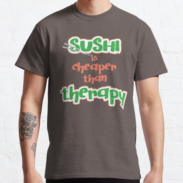 Sushi is cheaper than Theraphy Classic T-Shirt