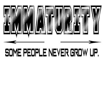 Immaturity, some people never grow up. by Melcu