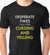 Desperate Times Call For Cursing and Yelling T-Shirt