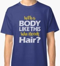 With a Body Like This Who Needs Hair? T Shirt Classic T-Shirt