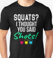 SQUATS? I THOUGHT YOU SAID SHOTS! Unisex T-Shirt