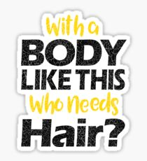 With a Body Like This Who Needs Hair? T Shirt Sticker