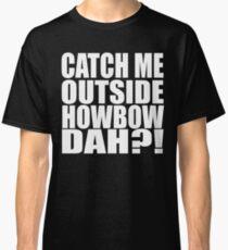 Catch Me Outside Howbow Dah?! Classic T-Shirt