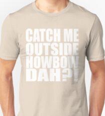 Catch Me Outside Howbow Dah?! Unisex T-Shirt
