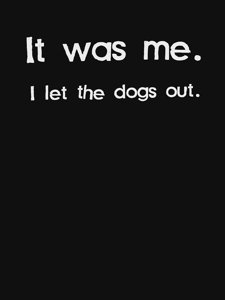 It Was Me, I Let the Dogs Out | Unisex T-Shirt