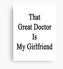 That Great Doctor Is My Girlfriend  Canvas Print
