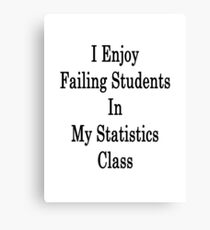 I Enjoy Failing Students In My Statistics Class  Canvas Print