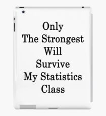 Only The Strongest Will Survive My Statistics Class  iPad Case/Skin