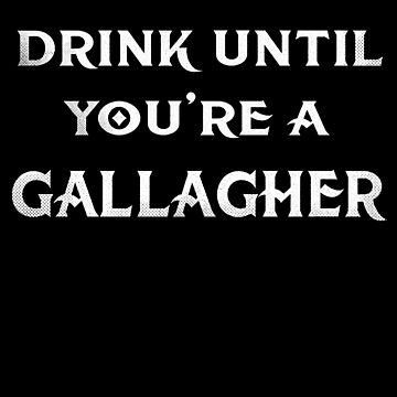 Drink Until Youre Gallagher, St. Patricks  Day by roarr