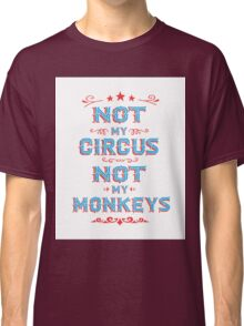 Not my Circus Not My Monkeys  Classic T-Shirt