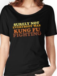Surely Not Everybody Was Kung Fu Fighting Women's Relaxed Fit T-Shirt