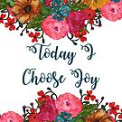 Today I Choose Joy Floral Art | Inspirational Quotes by Cherie Balowski