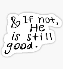 AND IF NOT, HE IS STILL GOOD Sticker