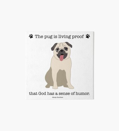 The Pug Is Living Proof That God Has A Sense Of Humor - Pug Quote - Pug Love Art Board