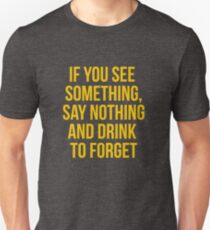 If you see something, say nothing and drink to forget T-Shirt
