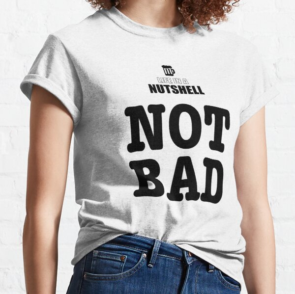 Life in a Nutshell - Not Bad Classic T-Shirt
