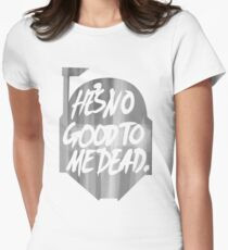 He's no good to me dead. Women's Fitted T-Shirt
