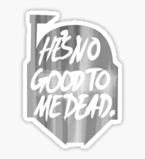 He's no good to me dead. Sticker