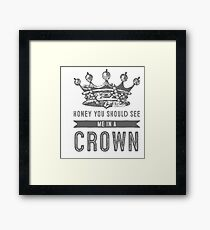 Honey you should see me in a crown Framed Print