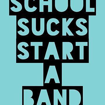 School Sucks...Start a Band (Black) by nschweitzer