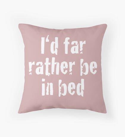 I'd Far Rather Be In Bed! Throw Pillow