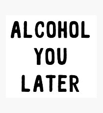 Alcohol You Later Photographic Print