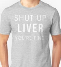 Shut Up Liver Youre Fine Funny Drinking Alcohol T Shirt Unisex T-Shirt