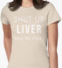 Shut Up Liver Youre Fine Funny Drinking Alcohol T Shirt Womens Fitted T-Shirt