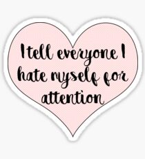 I tell everyone I hate myself for attention Sticker