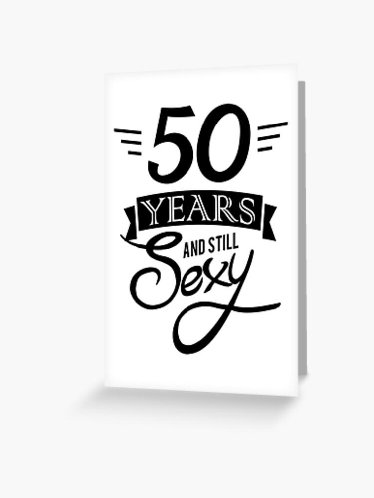 Carte De Vœux 50 Ans Et Toujours Sexy Anniversaire Par Nowhereman78 Redbubble