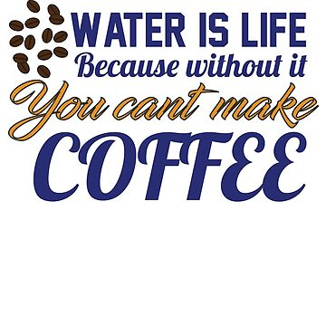 Water is Life because without you cannot make coffee by artwithmeaning
