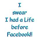 I swear I had a Life before Facebook!! by AlanZinn