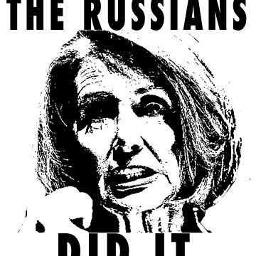 THE RUSSIANS DID IT - NANCY PELOSI by pgnas