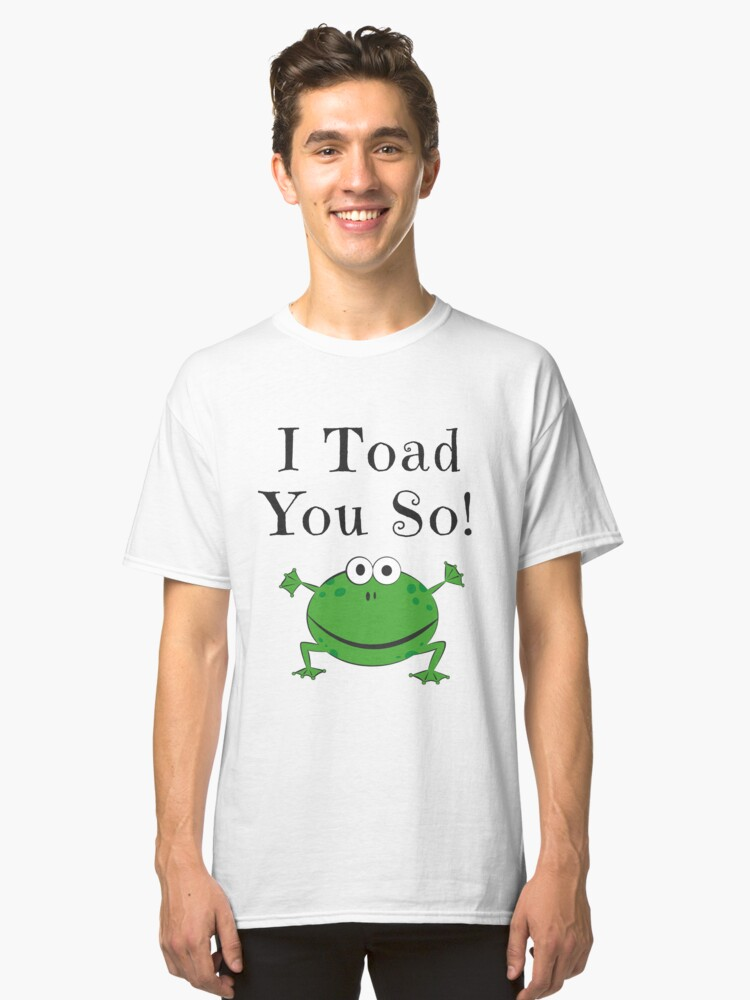 I TOAD YOU SO! FUNNY FROG GIFTS Classic T-Shirt Front