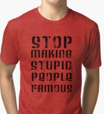 Stop Making Stupid People Famous Tri-blend T-Shirt