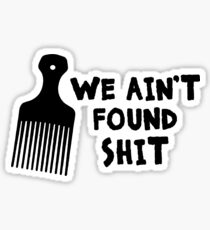 We Ain't Found Shit Sticker