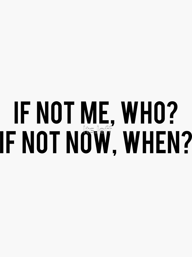 If not me, who? If not now, when? by ItsJeff
