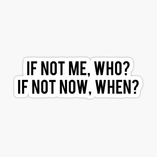 If not me, who? If not now, when? Sticker