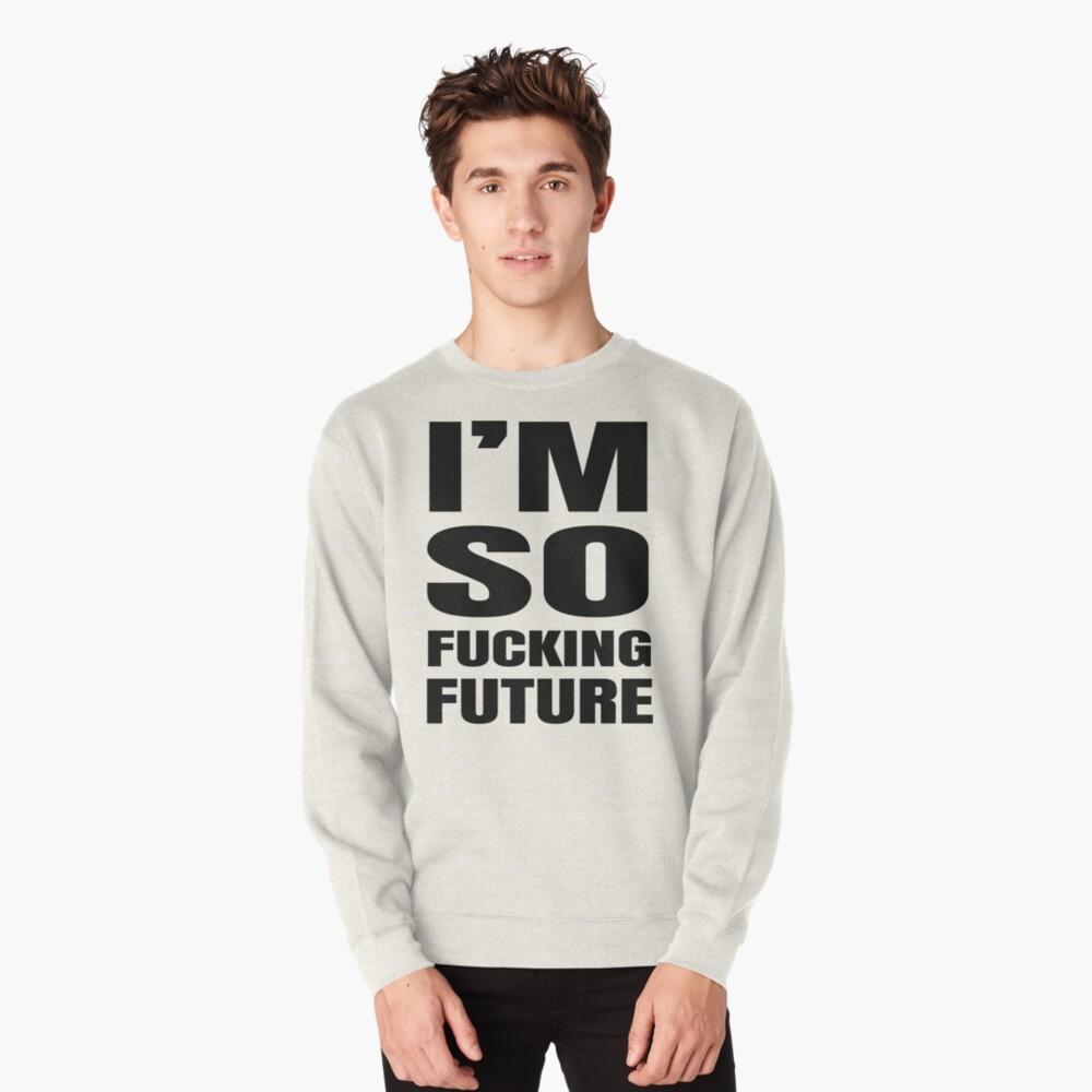 I'm So Fucking Future Pullover Sweatshirt