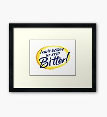 I Can't Believe You're Still Bitter! Framed Print