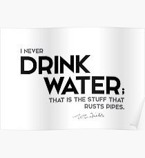 I never drink water - w.c. fields Poster